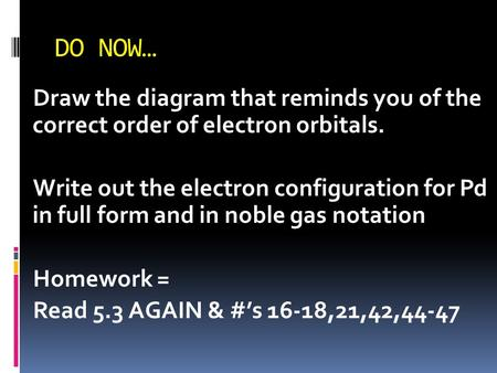 DO NOW… Draw the diagram that reminds you of the correct order of electron orbitals. Write out the electron configuration for Pd in full form and in noble.