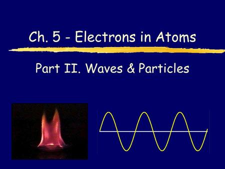 Part II. Waves & Particles Ch. 5 - Electrons in Atoms.