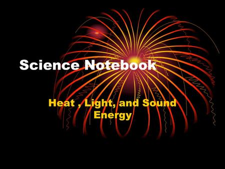 Science Notebook Heat, Light, and Sound Energy. Table of Contents 1.Word Bank – Heat, Light, Soundpg # 2.What I Know (Notes page)pg. # 3.Solar S'mores.