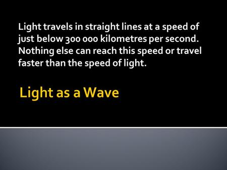 Light travels in straight lines at a speed of just below 300 000 kilometres per second. Nothing else can reach this speed or travel faster than the speed.