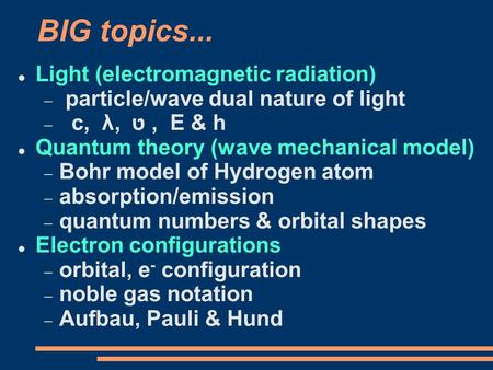 BIG topics... Light (electromagnetic radiation)  particle/wave dual nature of light  c, λ, ט, E & h Quantum theory (wave mechanical model)  Bohr model.