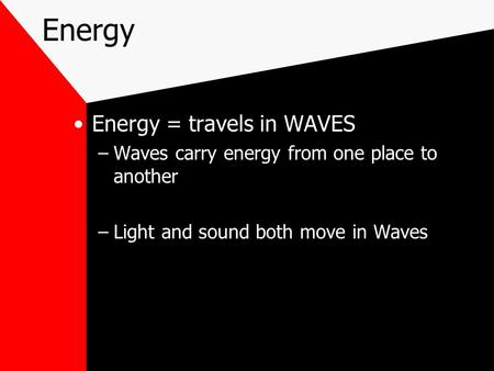 Energy Energy = travels in WAVES –Waves carry energy from one place to another –Light and sound both move in Waves.