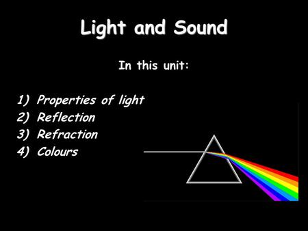 Light and Sound In this unit: 1)Properties of light 2)Reflection 3)Refraction 4)Colours.