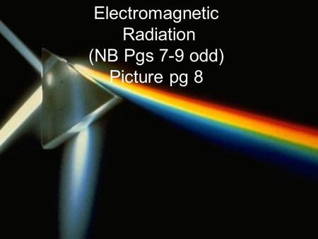 Electromagnetic Radiation (NB Pgs 7-9 odd) Picture pg 8.