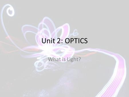Unit 2: OPTICS What is Light?. What do you already know? Answer the questions on pg 461.