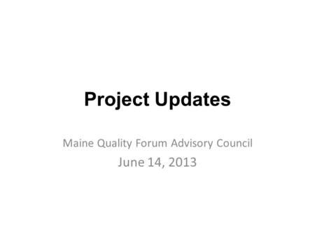 Project Updates Maine Quality Forum Advisory Council June 14, 2013.