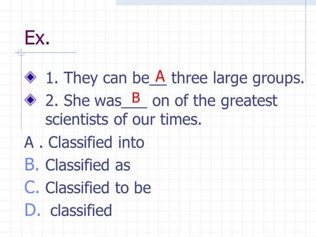 Ex. 1. They can be__ three large groups. 2. She was___ on of the greatest scientists of our times. A. Classified into B. Classified as C. Classified to.