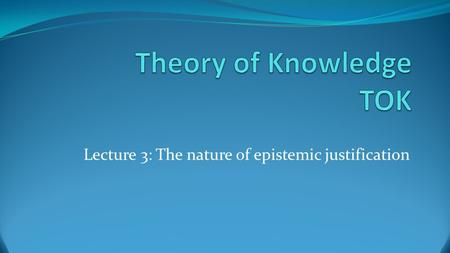 Lecture 3: The nature of epistemic justification.