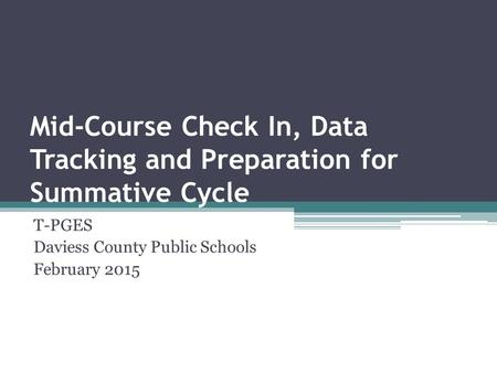 Mid-Course Check In, Data Tracking and Preparation for Summative Cycle T-PGES Daviess County Public Schools February 2015.
