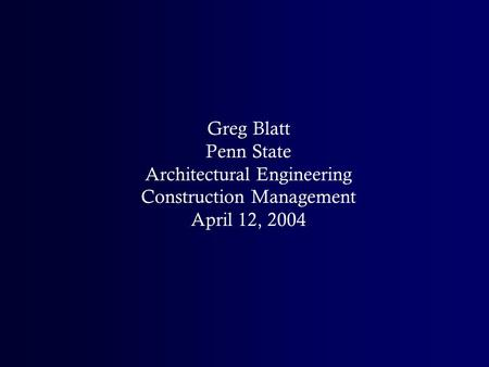 Greg Blatt Penn State Architectural Engineering Construction Management April 12, 2004.