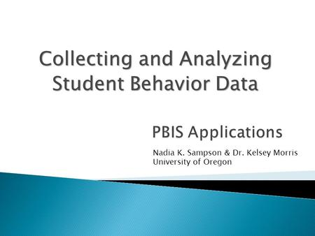 Collecting and Analyzing Student Behavior Data Nadia K. Sampson & Dr. Kelsey Morris University of Oregon.