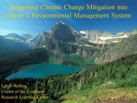 Integrating Climate Change Mitigation into Glacier's Environmental Management System Leigh Welling Crown of the Continent Research Learning Center.