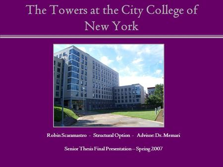 The Towers at the City College of New York Robin Scaramastro - Structural Option - Advisor: Dr. Memari Senior Thesis Final Presentation – Spring 2007.