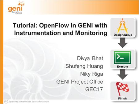 Sponsored by the National Science Foundation Tutorial: OpenFlow in GENI with Instrumentation and Monitoring Divya Bhat Shufeng Huang Niky Riga GENI Project.