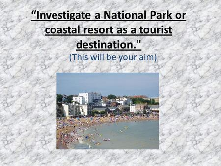 """Investigate a National Park or coastal resort as a tourist destination. (This will be your aim)"