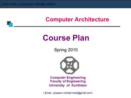 Computer Architecture Course Plan Spring 2010 Learn how a computer actually works Computer Engineering Faculty of Engineering University of Kurdistan (