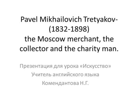 Pavel Mikhailovich Tretyakov- (1832-1898) the Moscow merchant, the collector and the charity man. Презентация для урока «Искусство» Учитель английского.