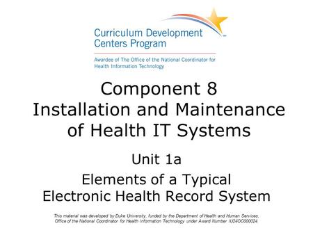 Component 8 Installation and Maintenance of Health IT Systems Unit 1a Elements of a Typical Electronic Health Record System This material was developed.