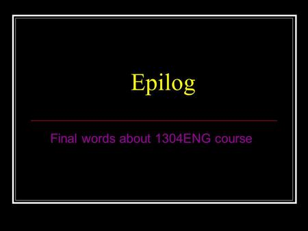 Epilog Final words about 1304ENG course. Assessment Exam60%(open book) Tutorials5%( 2 x 2.5%) Test5%(Pseudocode) Laboratory30%( 6 x 5%) Must pass exam.