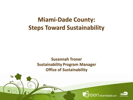 1 Miami-Dade County: Steps Toward Sustainability Susannah Troner Sustainability Program Manager Office of Sustainability.