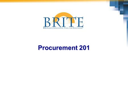 Procurement 201. 2 BRITE Procurement 201  Have fun and enjoy the opportunities we have to contribute to SBBC's future success!  Please turn off or silence.
