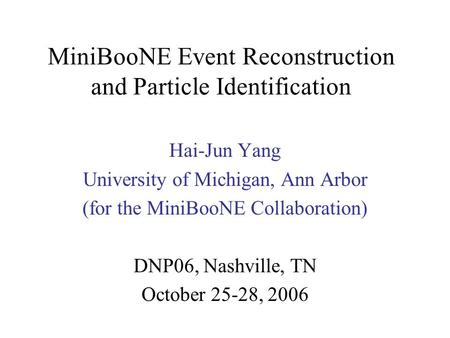 MiniBooNE Event Reconstruction and Particle Identification Hai-Jun Yang University of Michigan, Ann Arbor (for the MiniBooNE Collaboration) DNP06, Nashville,