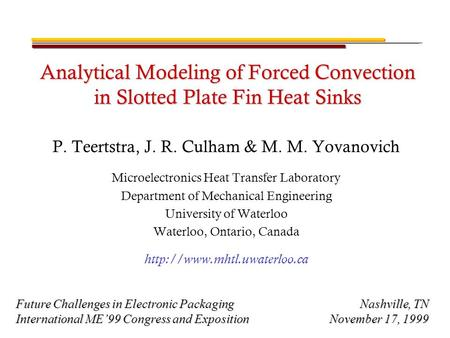 Analytical Modeling of Forced Convection in Slotted Plate Fin Heat Sinks P. Teertstra, J. R. Culham & M. M. Yovanovich Microelectronics Heat Transfer Laboratory.