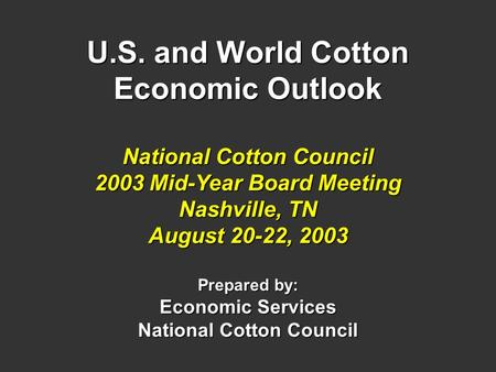 U.S. and World Cotton Economic Outlook National Cotton Council 2003 Mid-Year Board Meeting Nashville, TN August 20-22, 2003 Prepared by: Economic Services.