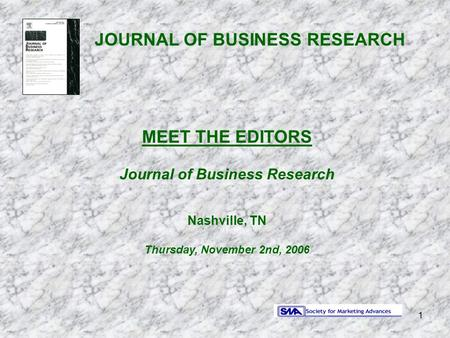 1 JOURNAL OF BUSINESS RESEARCH MEET THE EDITORS Journal of Business Research Nashville, TN Thursday, November 2nd, 2006.