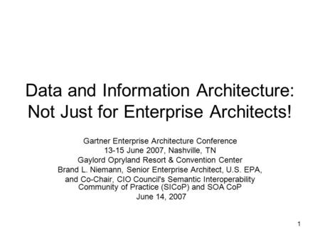 1 Data and Information Architecture: Not Just for Enterprise Architects! Gartner Enterprise Architecture Conference 13-15 June 2007, Nashville, TN Gaylord.