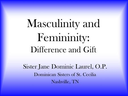 Masculinity and Femininity: Difference and Gift Sister Jane Dominic Laurel, O.P. Dominican Sisters of St. Cecilia Nashville, TN.