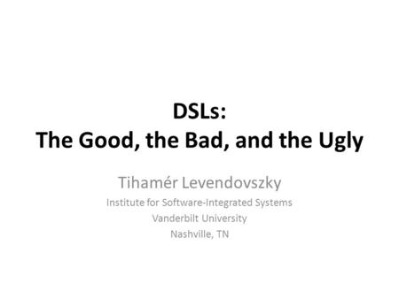 DSLs: The Good, the Bad, and the Ugly Tihamér Levendovszky Institute for Software-Integrated Systems Vanderbilt University Nashville, TN.