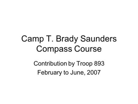 Camp T. Brady Saunders Compass Course Contribution by Troop 893 February to June, 2007.