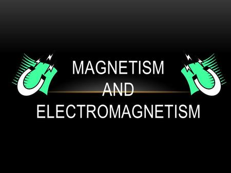 MAGNETISM AND ELECTROMAGNETISM. Magnetism = the phenomenon of physical attraction for iron observed in magnets, inseparably associated with moving electricity.