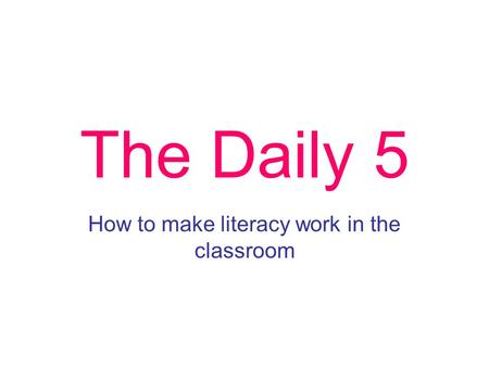 The Daily 5 How to make literacy work in the classroom.