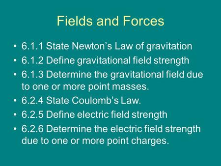 Fields and Forces 6.1.1 State Newton's Law of gravitation 6.1.2 Define gravitational field strength 6.1.3 Determine the gravitational field due to one.