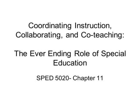 Coordinating Instruction, Collaborating, and Co-teaching: The Ever Ending Role of Special Education SPED 5020- Chapter 11.