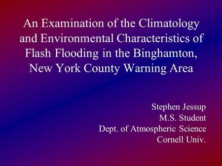 An Examination of the Climatology and Environmental Characteristics of Flash Flooding in the Binghamton, New York County Warning Area Stephen Jessup M.S.