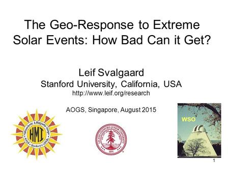 1 The Geo-Response to Extreme Solar Events: How Bad Can it Get? Leif Svalgaard Stanford University, California, USA  AOGS,