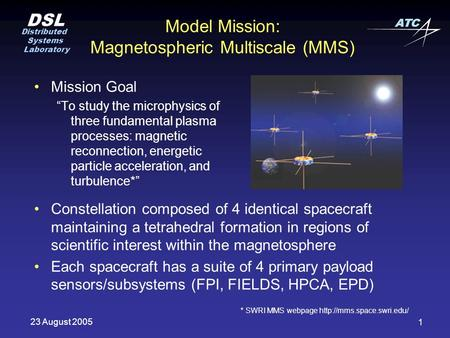 "DSL Distributed Systems Laboratory ATC 23 August 2005 1 Model Mission: Magnetospheric Multiscale (MMS) Mission Goal ""To study the microphysics of three."