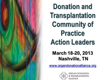 Donation and Transplantation Community of Practice Action Leaders March 18-20, 2013 Nashville, TN Nashville, TN www.organdonationalliance.org.