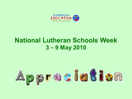 National Lutheran Schools Week 3 – 9 May 2010. Students, staff and school communities of Lutheran schools across Australia are invited to celebrate National.
