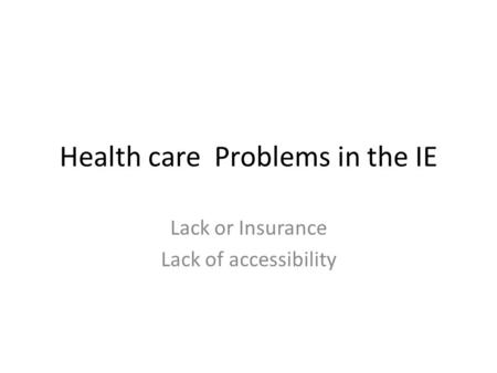Health care Problems in the IE Lack or Insurance Lack of accessibility.