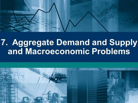 7. Aggregate Demand and Supply and Macroeconomic Problems.