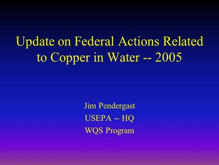 Update on Federal Actions Related to Copper in Water -- 2005 Jim Pendergast USEPA -- HQ WQS Program.