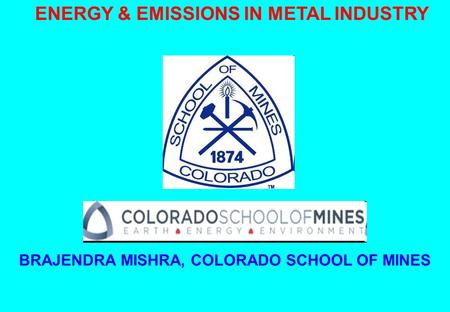 ENERGY & EMISSIONS IN METAL INDUSTRY BRAJENDRA MISHRA, COLORADO SCHOOL OF MINES.