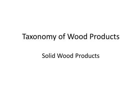 Taxonomy of Wood Products Solid Wood Products. WOOD Solid Wood Softwood Lumber Boards Dimension Lumber Timber Machine Stress Rated Glued Wood Finger Joined.