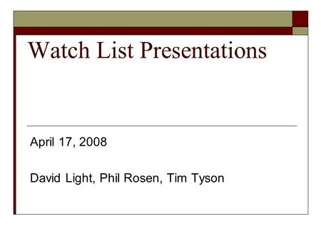 Watch List Presentations April 17, 2008 David Light, Phil Rosen, Tim Tyson.