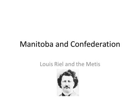Manitoba and Confederation Louis Riel and the Metis.