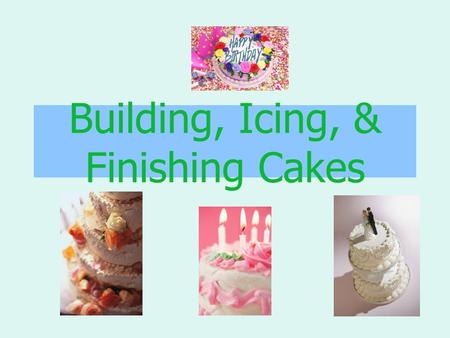 "Building, Icing, & Finishing Cakes. Building Cakes To ""build"" a cake: –Slice the cake, using a serrated knife –Keep the layers even in thickness –Brush."